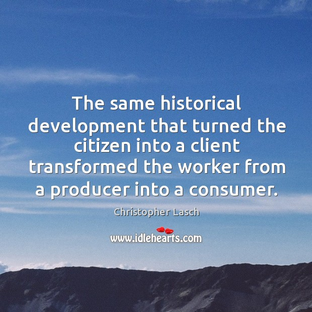 The same historical development that turned the citizen into a client transformed the worker from a producer into a consumer. Christopher Lasch Picture Quote