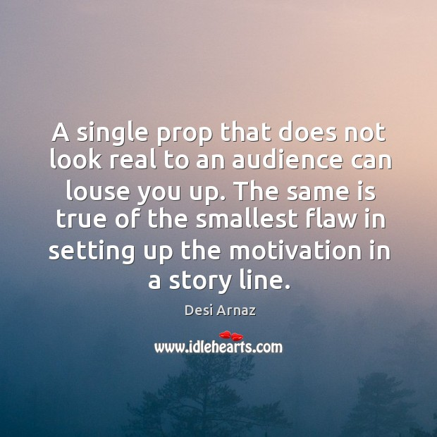 The same is true of the smallest flaw in setting up the motivation in a story line. Desi Arnaz Picture Quote