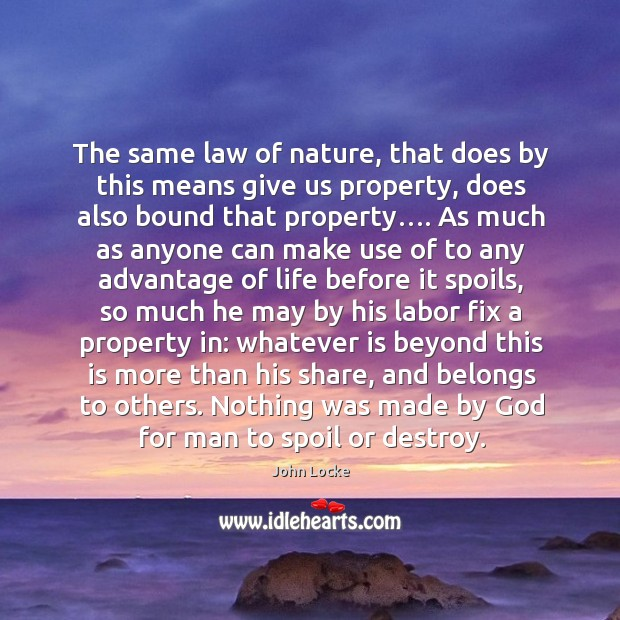 The same law of nature, that does by this means give us property, does also bound that property…. Image