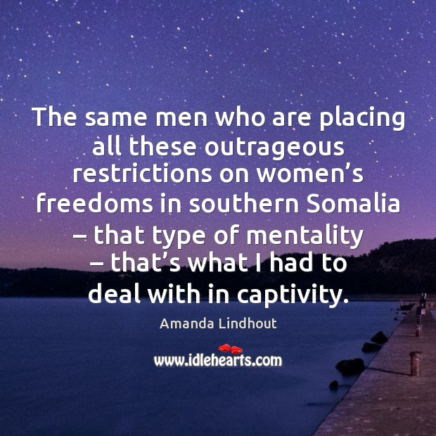 The same men who are placing all these outrageous restrictions on women' Amanda Lindhout Picture Quote