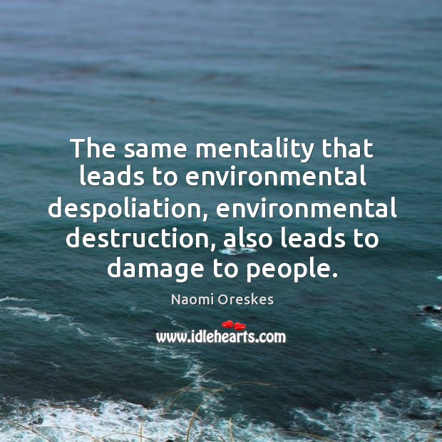 The same mentality that leads to environmental despoliation, environmental destruction, also leads Naomi Oreskes Picture Quote