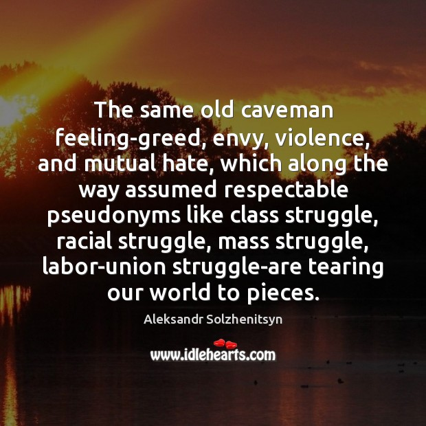 The same old caveman feeling-greed, envy, violence, and mutual hate, which along Aleksandr Solzhenitsyn Picture Quote