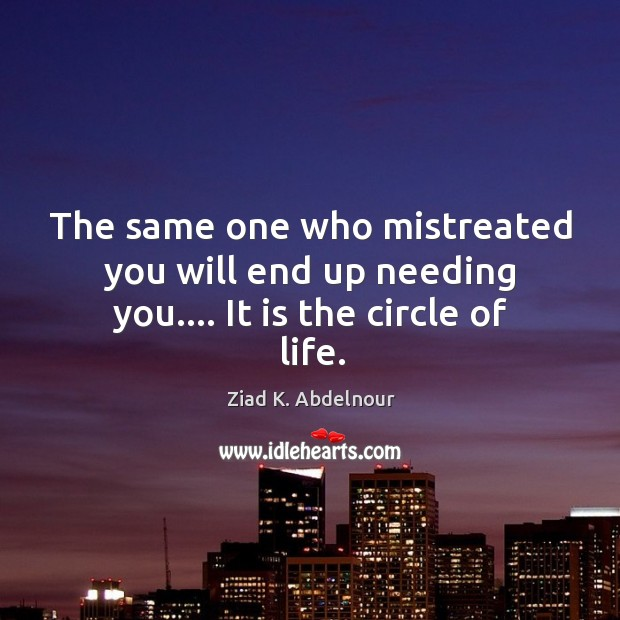 Image, The same one who mistreated you will end up needing you…. It is the circle of life.