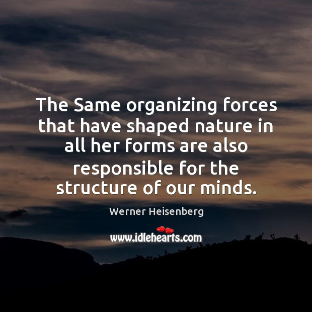 The Same organizing forces that have shaped nature in all her forms Image