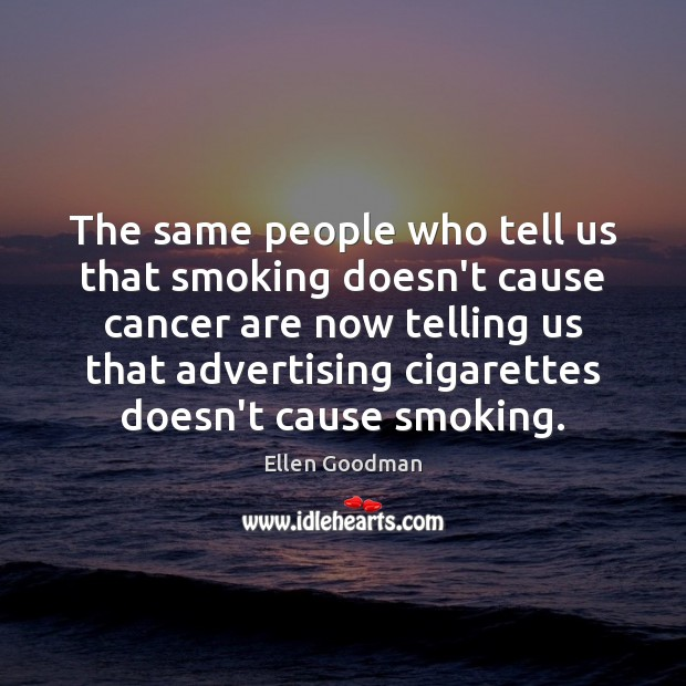 The same people who tell us that smoking doesn't cause cancer are Ellen Goodman Picture Quote