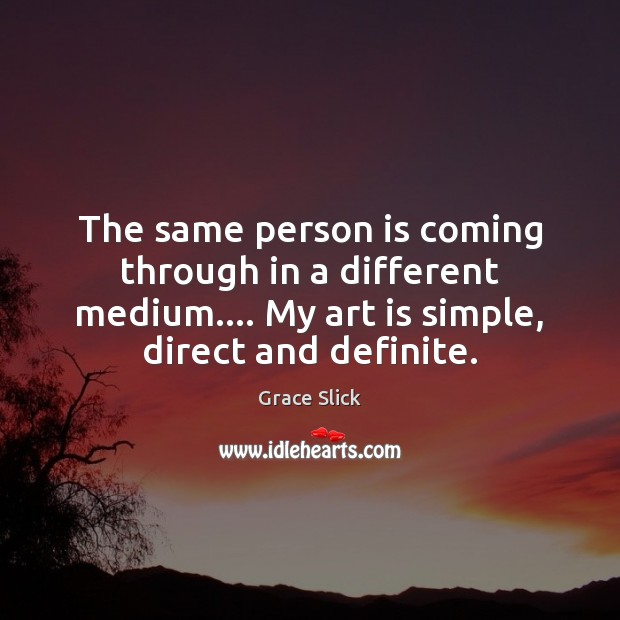 The same person is coming through in a different medium…. My art Image