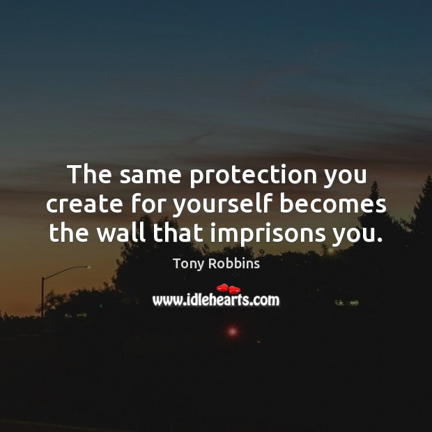 The same protection you create for yourself becomes the wall that imprisons you. Tony Robbins Picture Quote