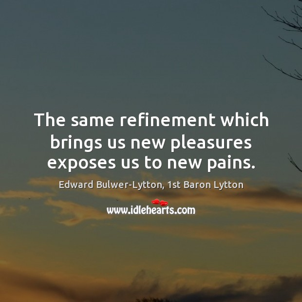 Image, The same refinement which brings us new pleasures exposes us to new pains.
