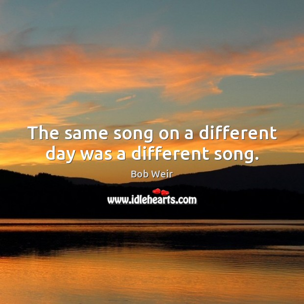 Image, The same song on a different day was a different song.