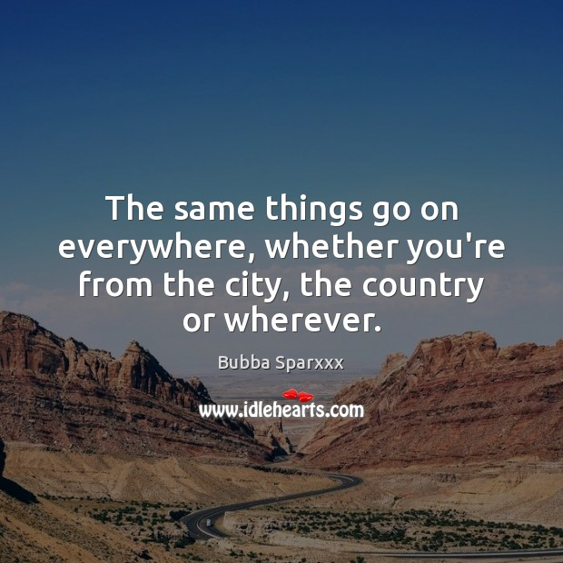 The same things go on everywhere, whether you're from the city, the country or wherever. Image