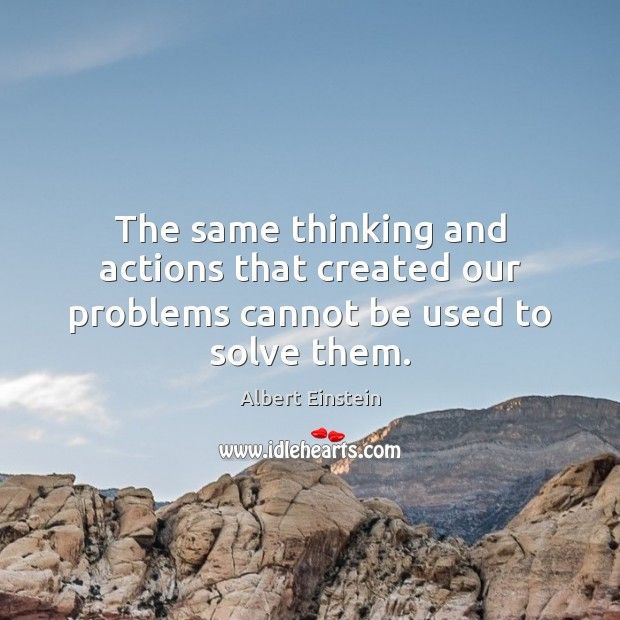 Image, The same thinking and actions that created our problems cannot be used to solve them.