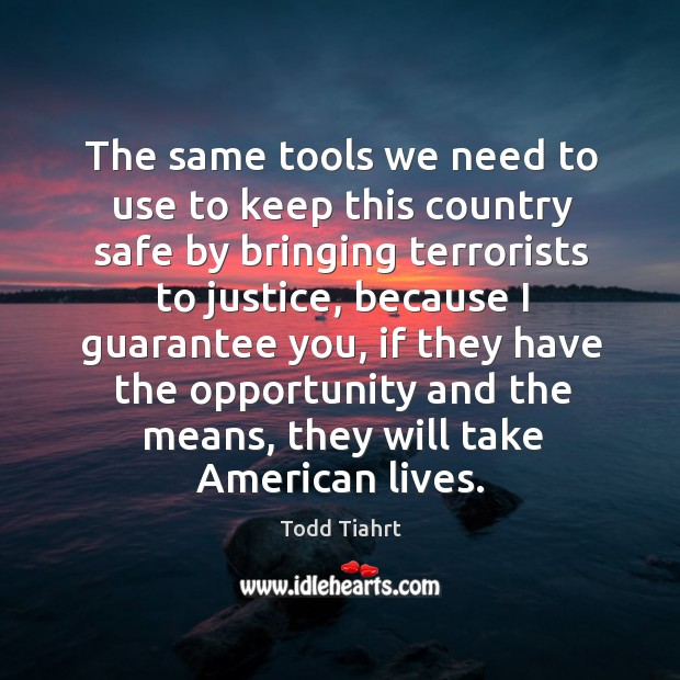 The same tools we need to use to keep this country safe by bringing terrorists to justice Image