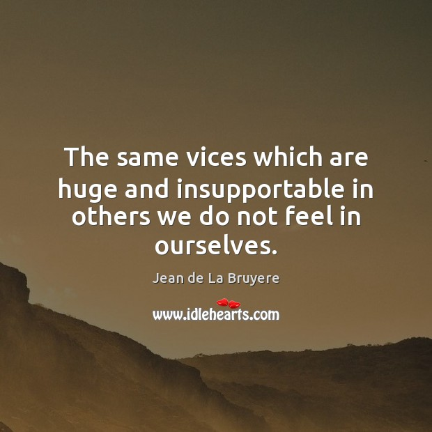 The same vices which are huge and insupportable in others we do not feel in ourselves. Jean de La Bruyere Picture Quote