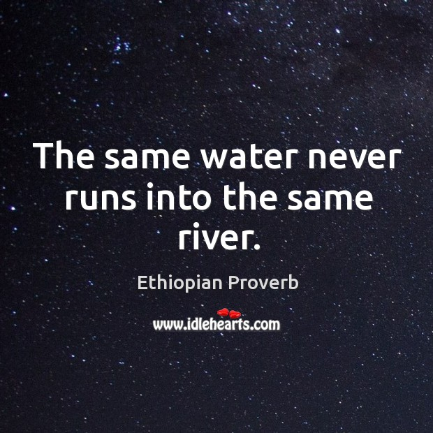 The same water never runs into the same river. Ethiopian Proverbs Image