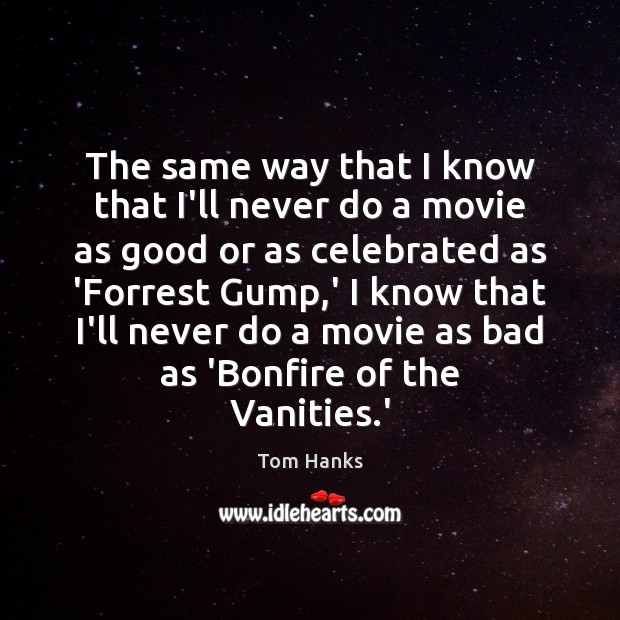 The same way that I know that I'll never do a movie Tom Hanks Picture Quote