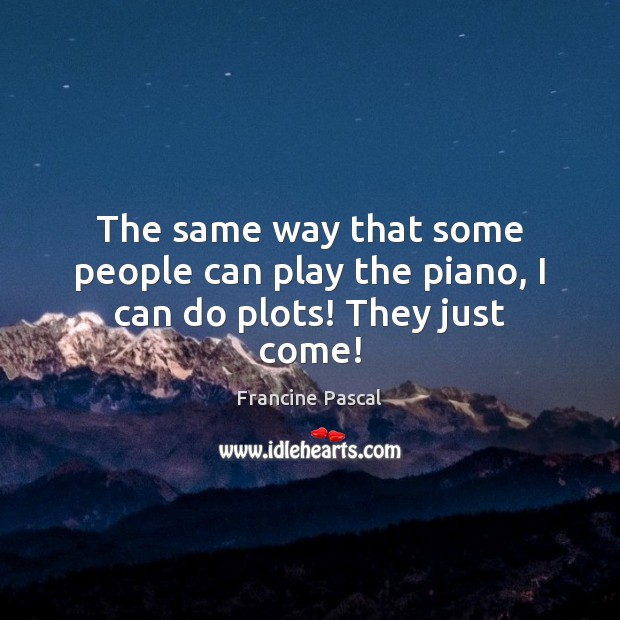 The same way that some people can play the piano, I can do plots! They just come! Image