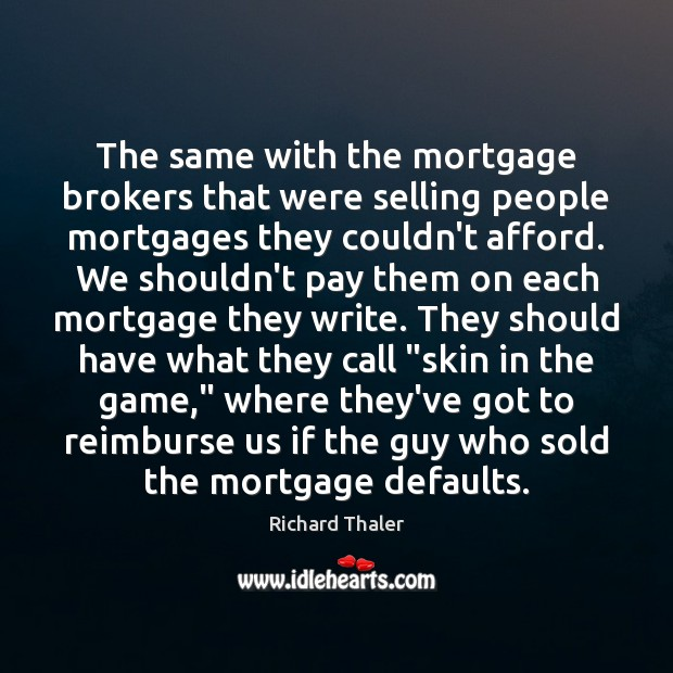 The same with the mortgage brokers that were selling people mortgages they Image