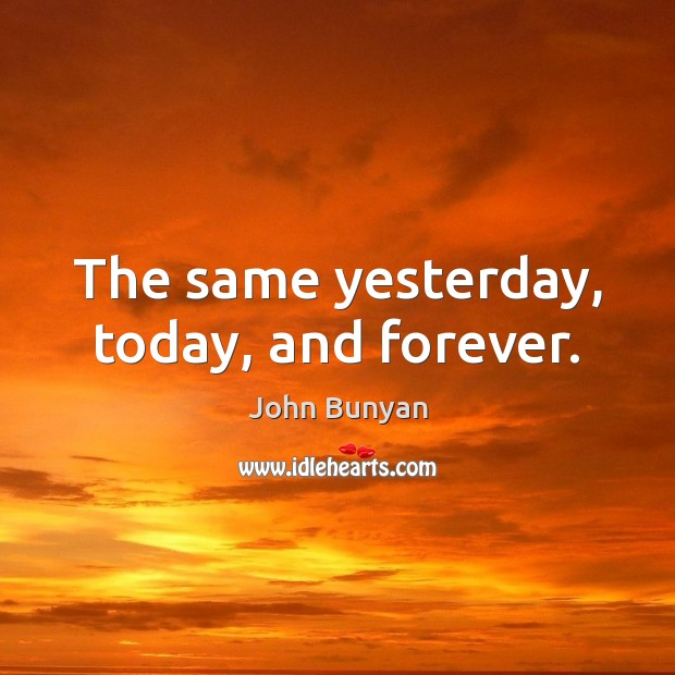 The same yesterday, today, and forever. Image