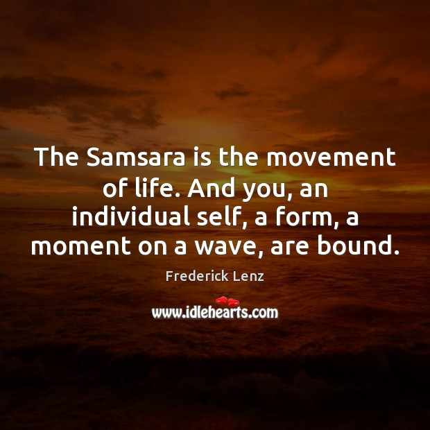 Image, The Samsara is the movement of life. And you, an individual self,