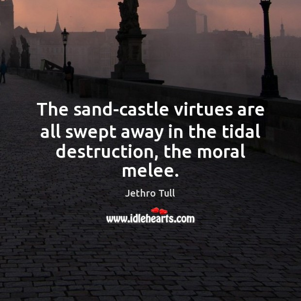 The sand-castle virtues are all swept away in the tidal destruction, the moral melee. Image