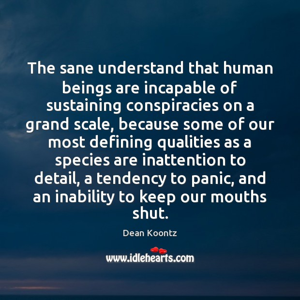 The sane understand that human beings are incapable of sustaining conspiracies on Dean Koontz Picture Quote