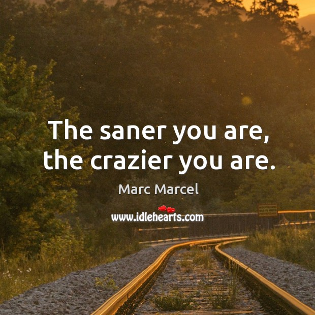 The saner you are, the crazier you are. Image