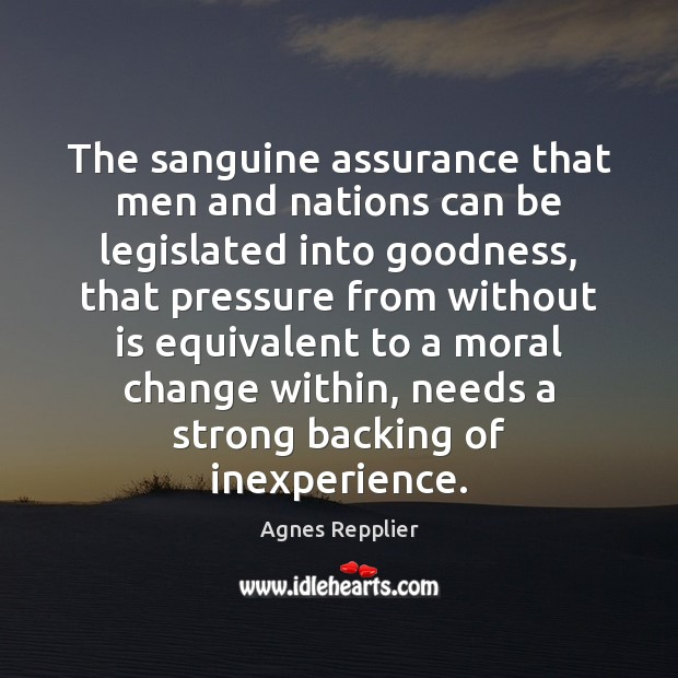 The sanguine assurance that men and nations can be legislated into goodness, Agnes Repplier Picture Quote