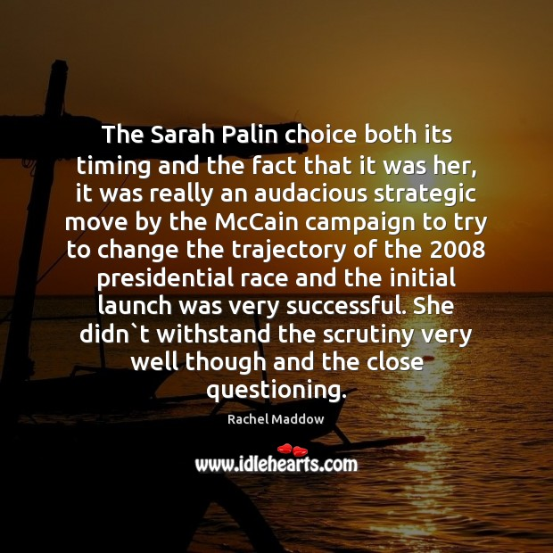 The Sarah Palin choice both its timing and the fact that it Rachel Maddow Picture Quote