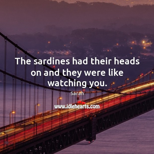 The sardines had their heads on and they were like watching you. Image