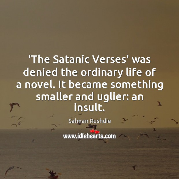 'The Satanic Verses' was denied the ordinary life of a novel. It Insult Quotes Image
