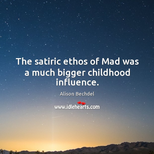 The satiric ethos of mad was a much bigger childhood influence. Alison Bechdel Picture Quote