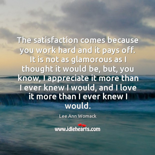 The satisfaction comes because you work hard and it pays off. Lee Ann Womack Picture Quote