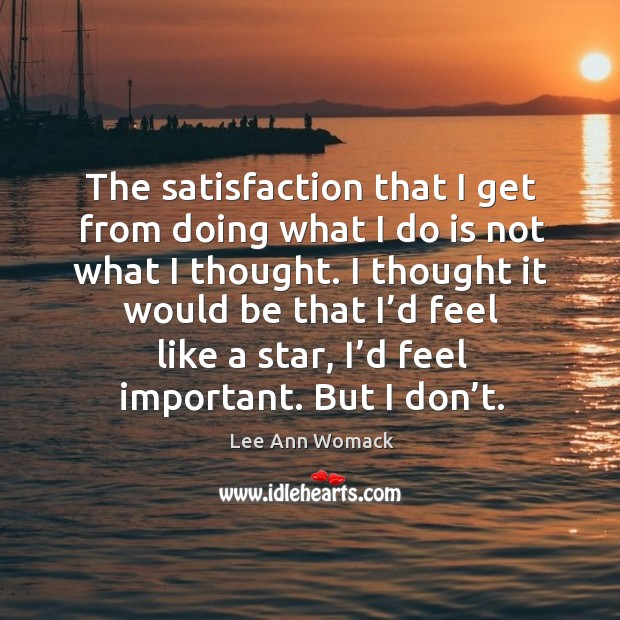 The satisfaction that I get from doing what I do is not what I thought. Lee Ann Womack Picture Quote