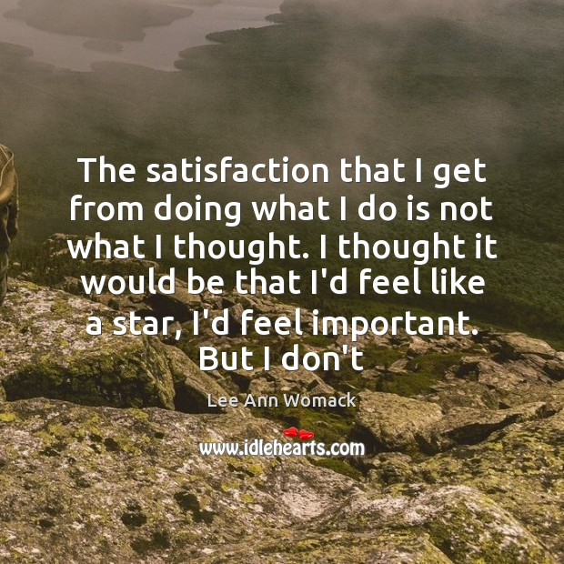 The satisfaction that I get from doing what I do is not Lee Ann Womack Picture Quote