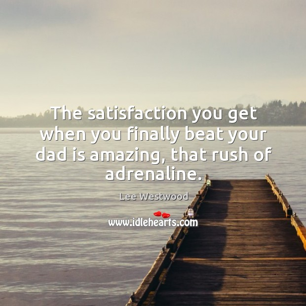 The satisfaction you get when you finally beat your dad is amazing, that rush of adrenaline. Lee Westwood Picture Quote