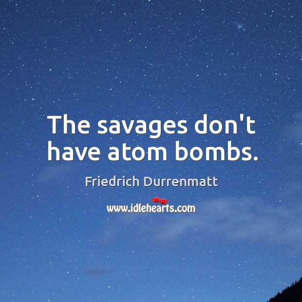 The savages don't have atom bombs. Friedrich Durrenmatt Picture Quote