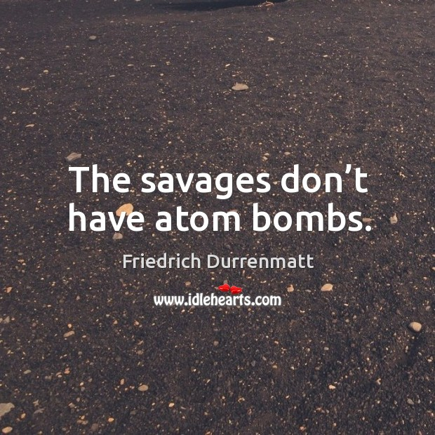 The savages don't have atom bombs. Image