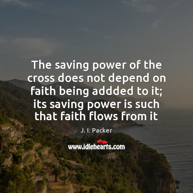 The saving power of the cross does not depend on faith being J. I. Packer Picture Quote