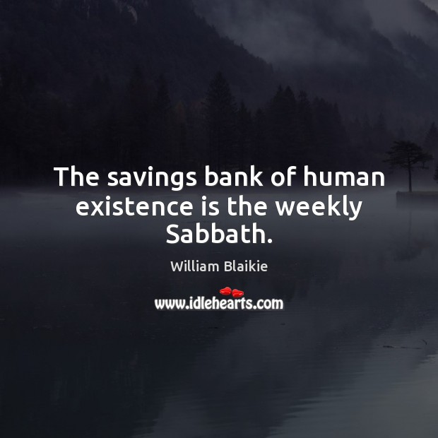 The savings bank of human existence is the weekly Sabbath. Image