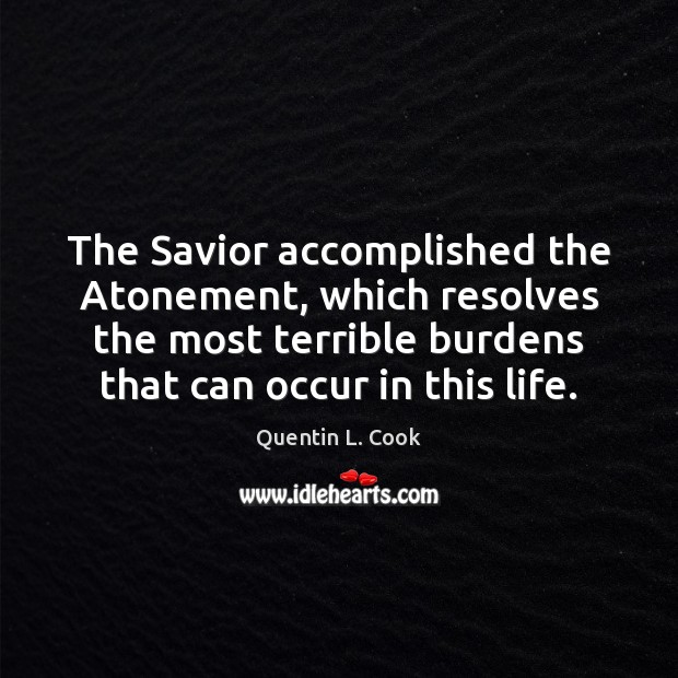 The Savior accomplished the Atonement, which resolves the most terrible burdens that Quentin L. Cook Picture Quote