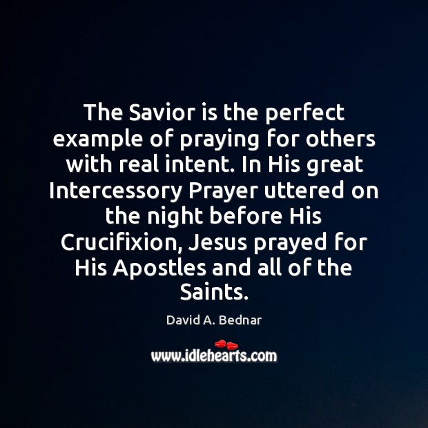 The Savior is the perfect example of praying for others with real David A. Bednar Picture Quote