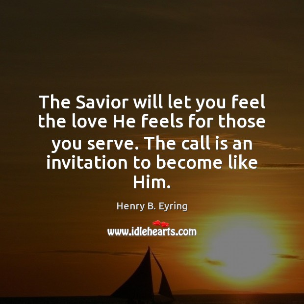 The Savior will let you feel the love He feels for those Henry B. Eyring Picture Quote