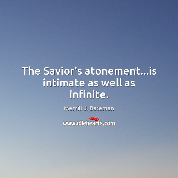 The Savior's atonement…is intimate as well as infinite. Merrill J. Bateman Picture Quote