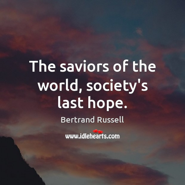 The saviors of the world, society's last hope. Bertrand Russell Picture Quote