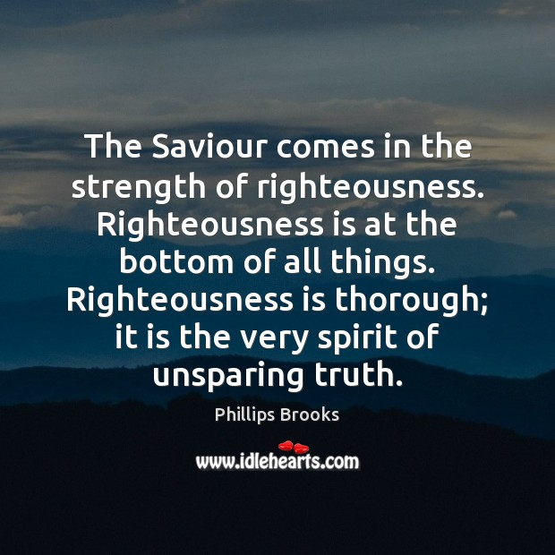 The Saviour comes in the strength of righteousness. Righteousness is at the Phillips Brooks Picture Quote