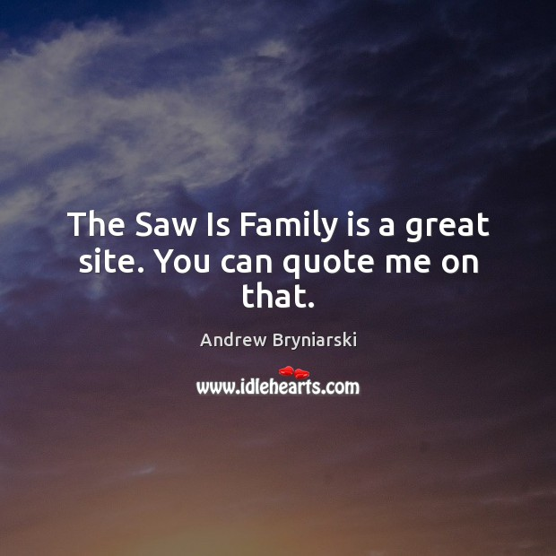 Image, The Saw Is Family is a great site. You can quote me on that.