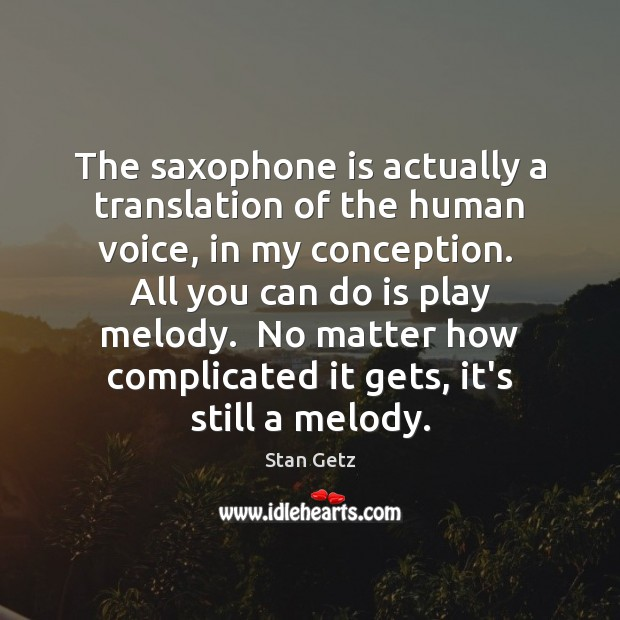 The saxophone is actually a translation of the human voice, in my Image
