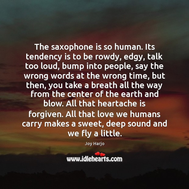 Joy Harjo Picture Quote image saying: The saxophone is so human. Its tendency is to be rowdy, edgy,