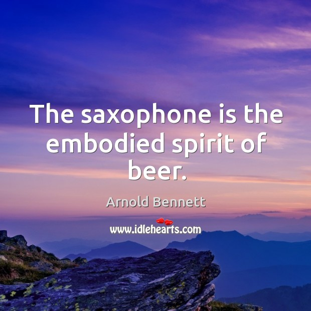 The saxophone is the embodied spirit of beer. Arnold Bennett Picture Quote