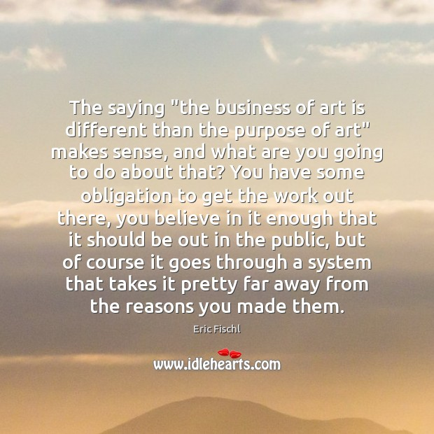 """Image, The saying """"the business of art is different than the purpose of"""